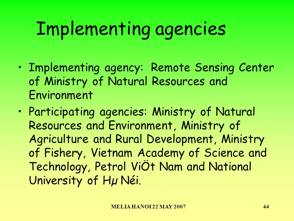 MELIA HANOI 22 MAY 200744 Implementing agencies Implementing agency: Remote Sensing Center of Ministry of Natural Resources and Environment Participating agencies: Ministry of Natural Resources and Environment, Ministry of Agriculture and Rural Development, Ministry of Fishery, Vietnam Academy of Science and Technology, Petrol ViÖt Nam and National University of Hµ Néi.
