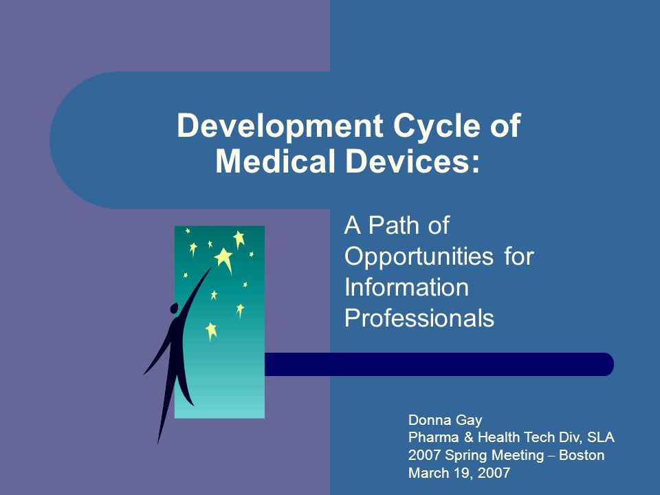 Development Cycle of Medical Devices: A Path of Opportunities for Information Professionals Donna Gay Pharma & Health Tech Div, SLA 2007 Spring Meeting – Boston March 19, 2007