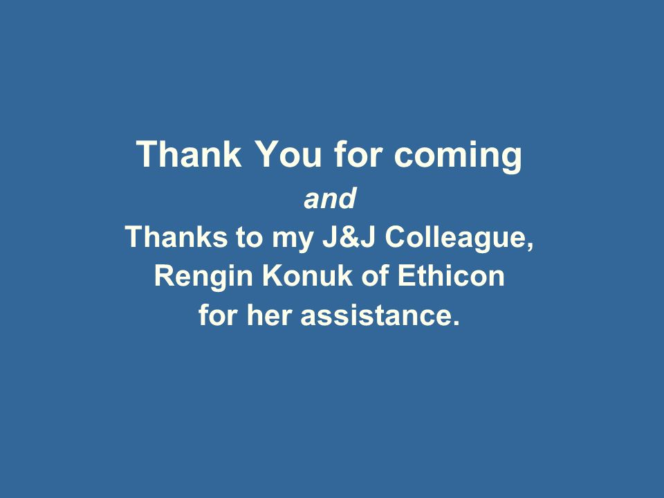 Thank You for coming and Thanks to my J&J Colleague, Rengin Konuk of Ethicon for her assistance.