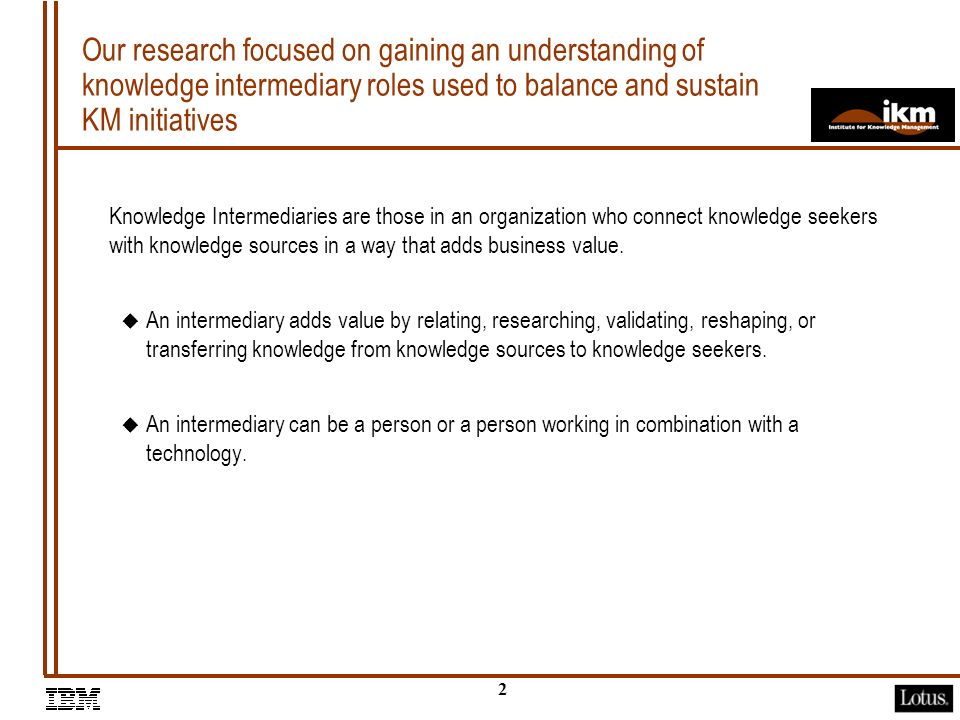1 The objective of this session is to present the results of our research on emerging knowledge roles and emphasize the human aspect of KM Agenda u Introduction u Describe Research Approach u Present Findings u Use Case Excerpt: Viant u Conclusion