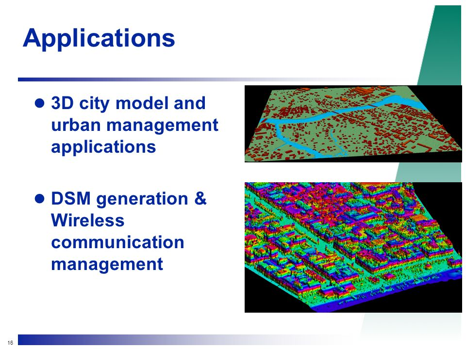 16 Applications 3D city model and urban management applications DSM generation & Wireless communication management