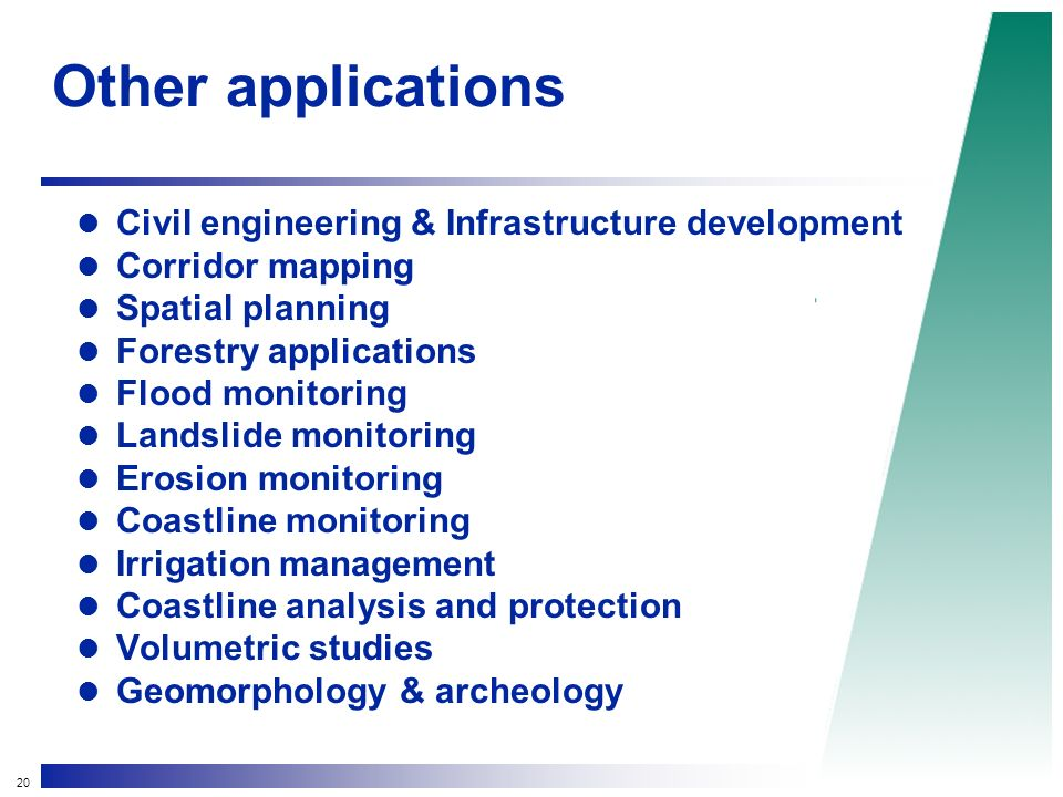 20 Other applications Civil engineering & Infrastructure development Corridor mapping Spatial planning Forestry applications Flood monitoring Landslide monitoring Erosion monitoring Coastline monitoring Irrigation management Coastline analysis and protection Volumetric studies Geomorphology & archeology