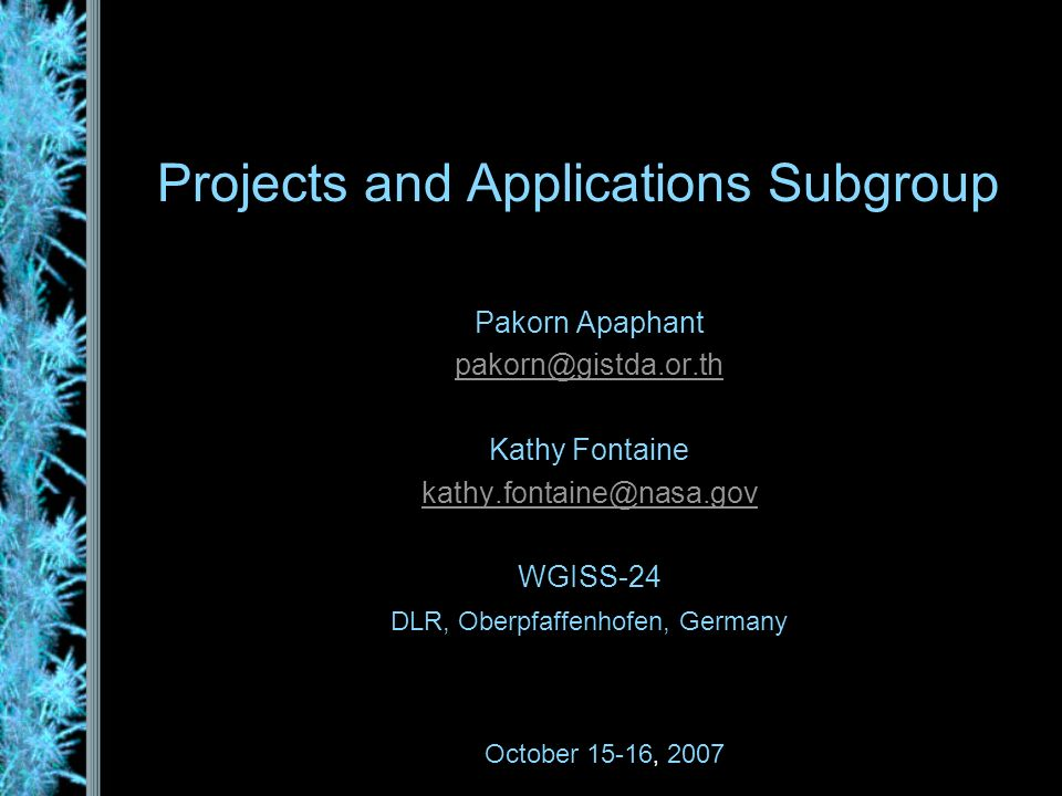 Projects and Applications Subgroup Pakorn Apaphant pakorn@gistda.or.th Kathy Fontaine kathy.fontaine@nasa.gov WGISS-24 DLR, Oberpfaffenhofen, Germany October 15-16, 2007