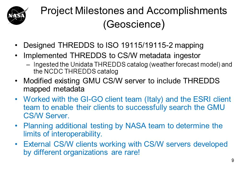 9 Project Milestones and Accomplishments (Geoscience ) Designed THREDDS to ISO 19115/ mapping Implemented THREDDS to CS/W metadata ingestor –Ingested the Unidata THREDDS catalog (weather forecast model) and the NCDC THREDDS catalog Modified existing GMU CS/W server to include THREDDS mapped metadata Worked with the GI-GO client team (Italy) and the ESRI client team to enable their clients to successfully search the GMU CS/W Server.