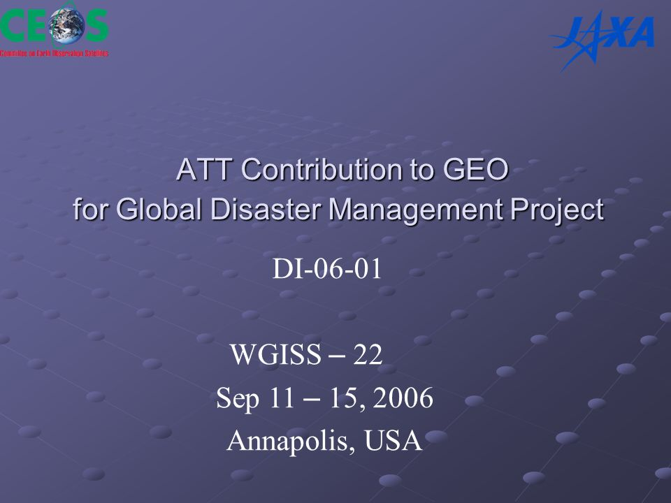 ATT Contribution to GEO for Global Disaster Management Project ATT Contribution to GEO for Global Disaster Management Project DI-06-01 WGISS – 22 Sep 11 – 15, 2006 Annapolis, USA