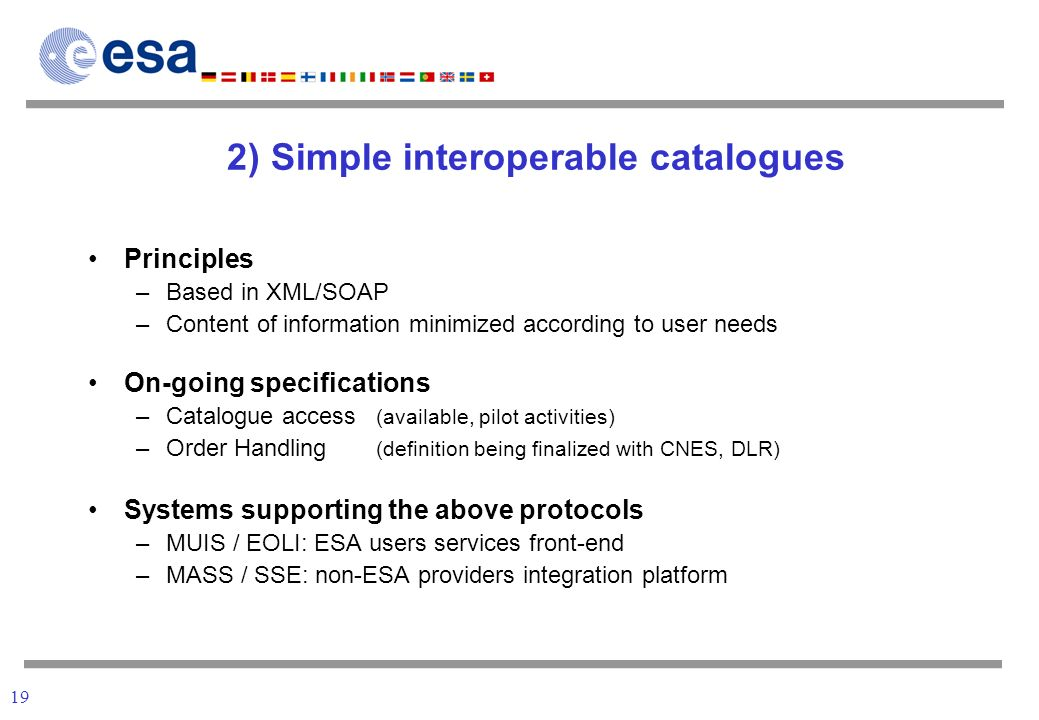 19 2) Simple interoperable catalogues Principles –Based in XML/SOAP –Content of information minimized according to user needs On-going specifications –Catalogue access (available, pilot activities) –Order Handling (definition being finalized with CNES, DLR) Systems supporting the above protocols –MUIS / EOLI: ESA users services front-end –MASS / SSE: non-ESA providers integration platform