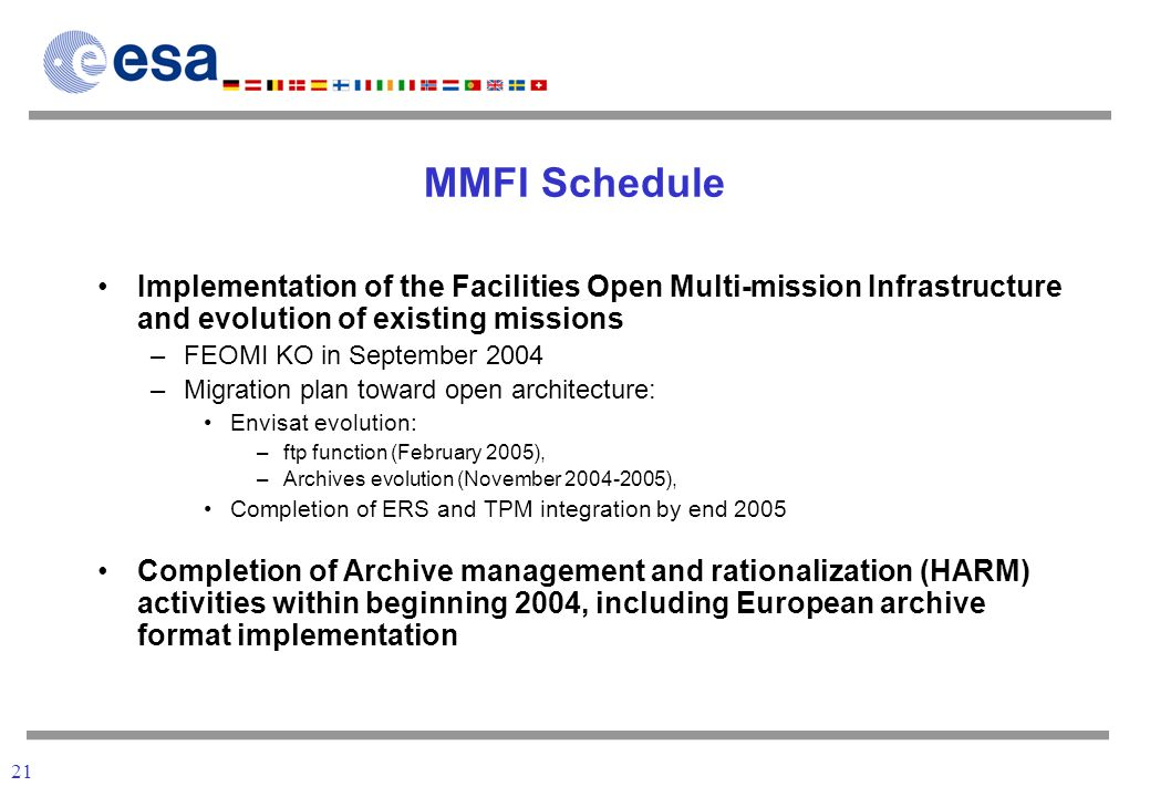 21 MMFI Schedule Implementation of the Facilities Open Multi-mission Infrastructure and evolution of existing missions –FEOMI KO in September 2004 –Migration plan toward open architecture: Envisat evolution: –ftp function (February 2005), –Archives evolution (November 2004-2005), Completion of ERS and TPM integration by end 2005 Completion of Archive management and rationalization (HARM) activities within beginning 2004, including European archive format implementation