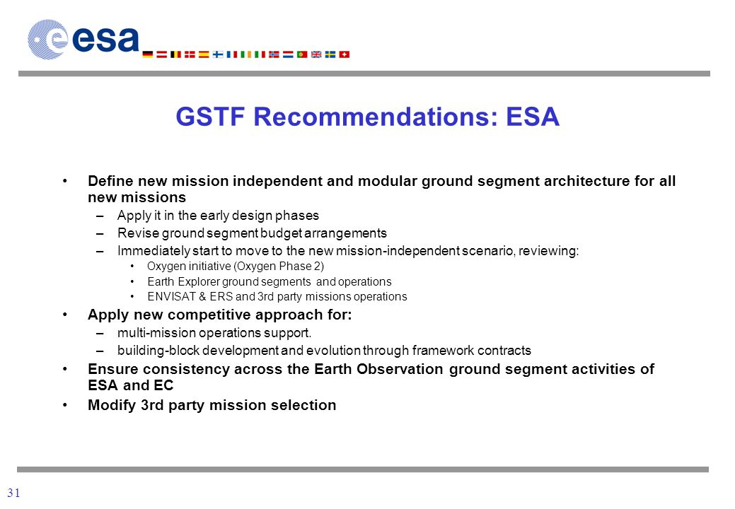 31 GSTF Recommendations: ESA Define new mission independent and modular ground segment architecture for all new missions –Apply it in the early design phases –Revise ground segment budget arrangements –Immediately start to move to the new mission-independent scenario, reviewing: Oxygen initiative (Oxygen Phase 2) Earth Explorer ground segments and operations ENVISAT & ERS and 3rd party missions operations Apply new competitive approach for: –multi-mission operations support.