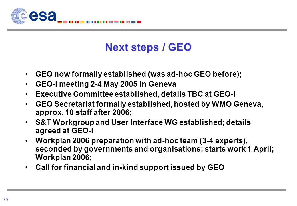 35 Next steps / GEO GEO now formally established (was ad-hoc GEO before); GEO-I meeting 2-4 May 2005 in Geneva Executive Committee established, details TBC at GEO-I GEO Secretariat formally established, hosted by WMO Geneva, approx.