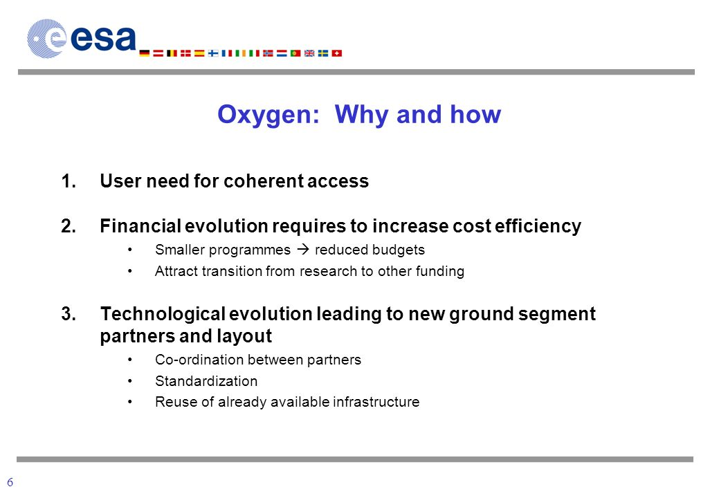 6 Oxygen: Why and how 1.User need for coherent access 2.Financial evolution requires to increase cost efficiency Smaller programmes reduced budgets Attract transition from research to other funding 3.Technological evolution leading to new ground segment partners and layout Co-ordination between partners Standardization Reuse of already available infrastructure