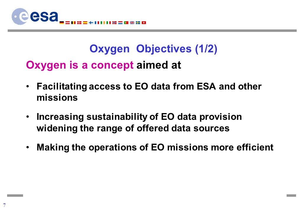 7 Oxygen Objectives (1/2) Oxygen is a concept aimed at Facilitating access to EO data from ESA and other missions Increasing sustainability of EO data provision widening the range of offered data sources Making the operations of EO missions more efficient