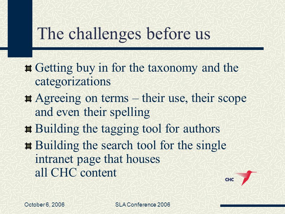 October 6, 2006SLA Conference 2006 The challenges before us Getting buy in for the taxonomy and the categorizations Agreeing on terms – their use, their scope and even their spelling Building the tagging tool for authors Building the search tool for the single intranet page that houses all CHC content