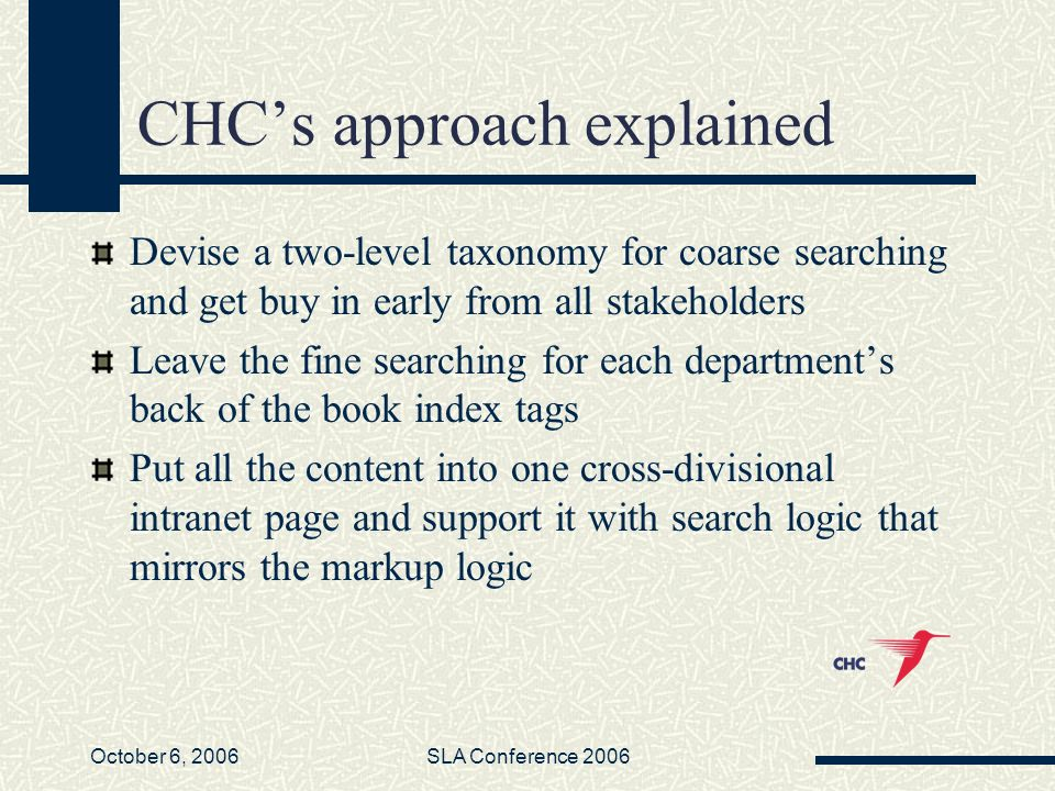 October 6, 2006SLA Conference 2006 CHCs approach explained Devise a two-level taxonomy for coarse searching and get buy in early from all stakeholders Leave the fine searching for each departments back of the book index tags Put all the content into one cross-divisional intranet page and support it with search logic that mirrors the markup logic