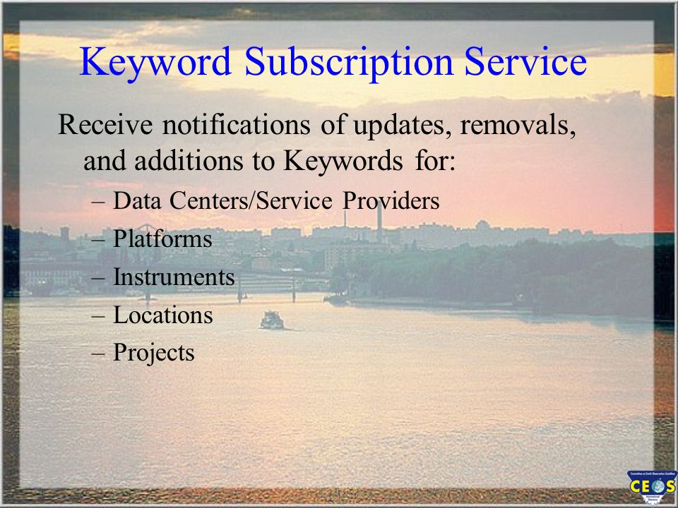 Keyword Subscription Service Receive notifications of updates, removals, and additions to Keywords for: –Data Centers/Service Providers –Platforms –Instruments –Locations –Projects