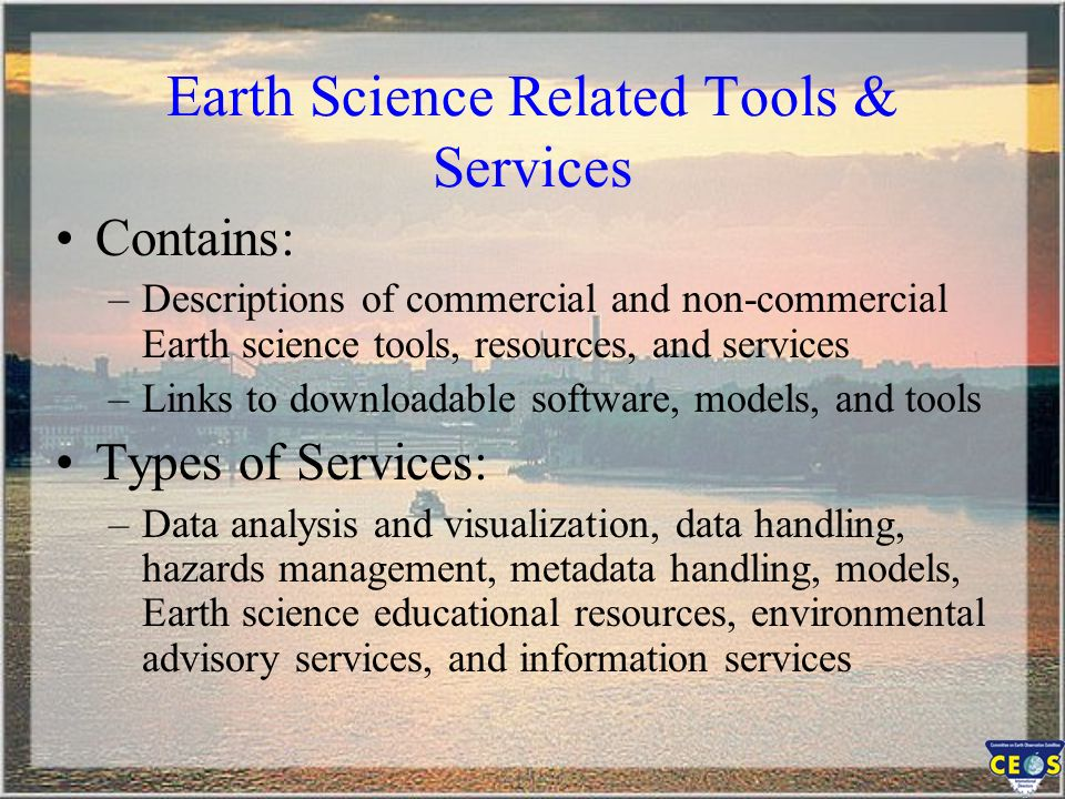 Earth Science Related Tools & Services Contains: –Descriptions of commercial and non-commercial Earth science tools, resources, and services –Links to downloadable software, models, and tools Types of Services: –Data analysis and visualization, data handling, hazards management, metadata handling, models, Earth science educational resources, environmental advisory services, and information services