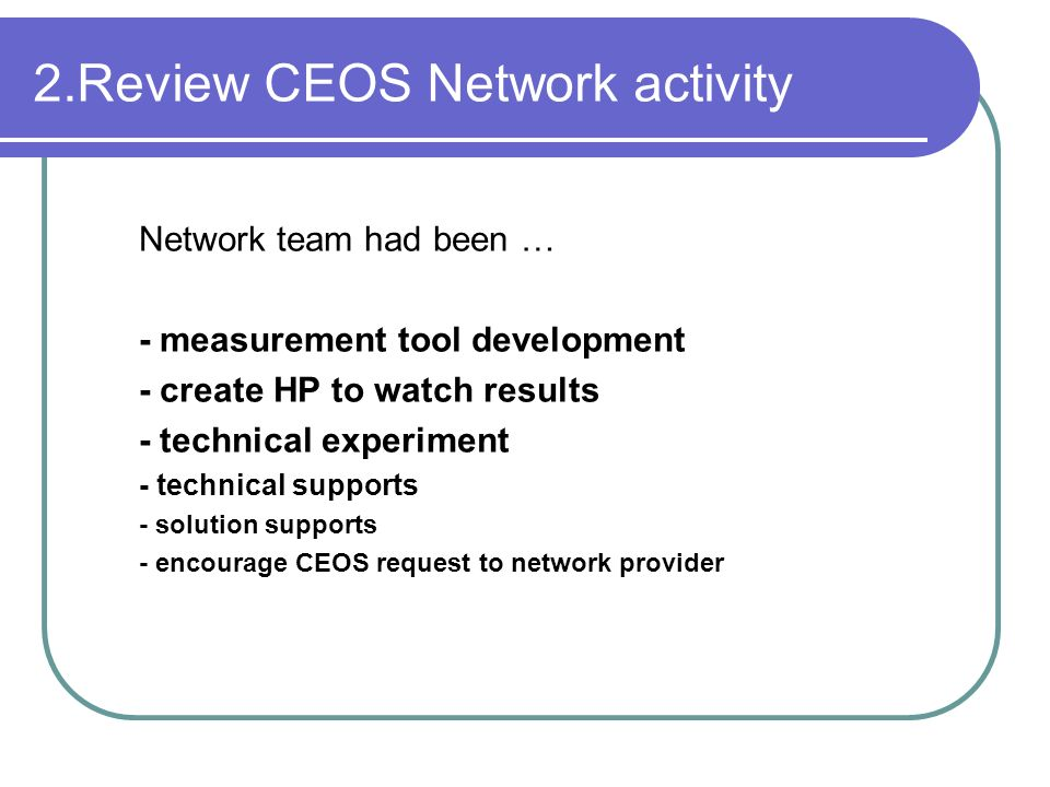 2.Review CEOS Network activity Network team had been … - measurement tool development - create HP to watch results - technical experiment - technical supports - solution supports - encourage CEOS request to network provider