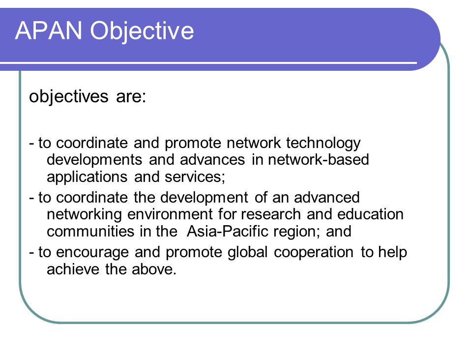 APAN Objective objectives are: - to coordinate and promote network technology developments and advances in network-based applications and services; - to coordinate the development of an advanced networking environment for research and education communities in the Asia-Pacific region; and - to encourage and promote global cooperation to help achieve the above.