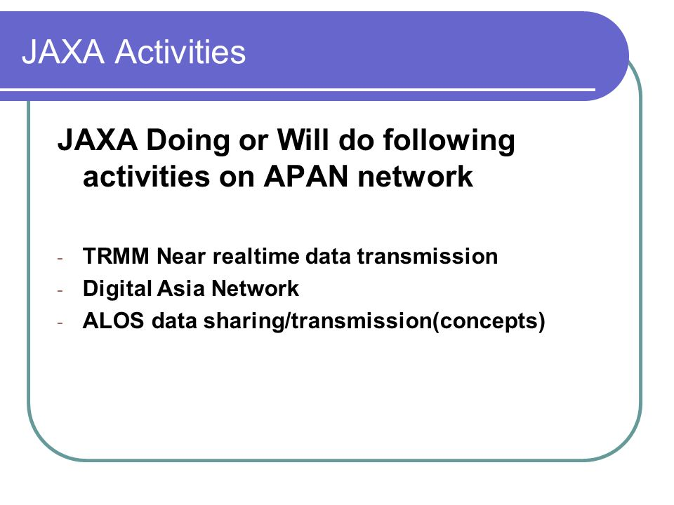 JAXA Activities JAXA Doing or Will do following activities on APAN network - TRMM Near realtime data transmission - Digital Asia Network - ALOS data sharing/transmission(concepts)