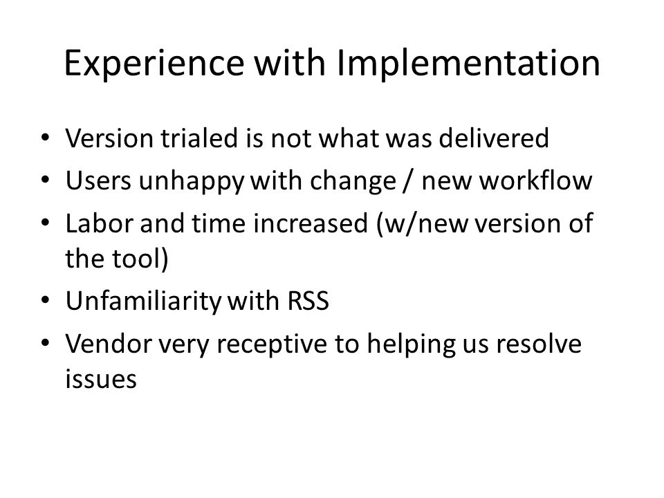 Experience with Implementation Version trialed is not what was delivered Users unhappy with change / new workflow Labor and time increased (w/new version of the tool) Unfamiliarity with RSS Vendor very receptive to helping us resolve issues