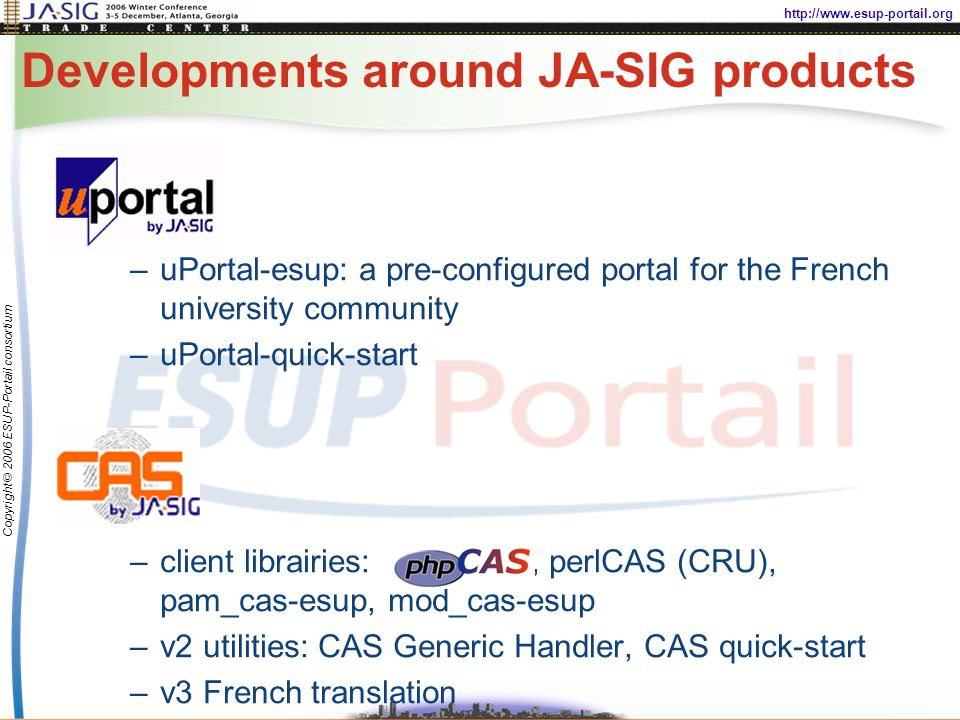 http://www.esup-portail.org Copyright © 2006 ESUP-Portail consortium Developments around JA-SIG products –uPortal-esup: a pre-configured portal for the French university community –uPortal-quick-start –client librairies:, perlCAS (CRU), pam_cas-esup, mod_cas-esup –v2 utilities: CAS Generic Handler, CAS quick-start –v3 French translation