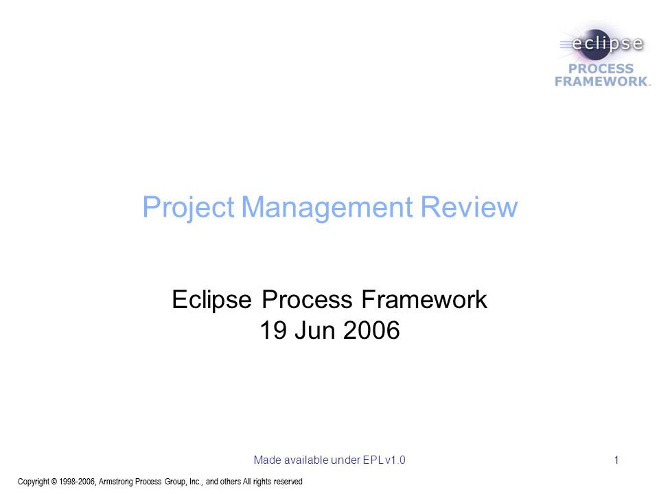 Copyright © 1998-2006, Armstrong Process Group, Inc., and others All rights reserved Made available under EPL v1.01 Project Management Review Eclipse Process Framework 19 Jun 2006