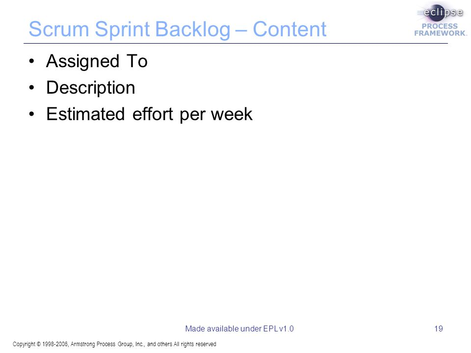 Copyright © 1998-2006, Armstrong Process Group, Inc., and others All rights reserved Made available under EPL v1.019 Scrum Sprint Backlog – Content Assigned To Description Estimated effort per week