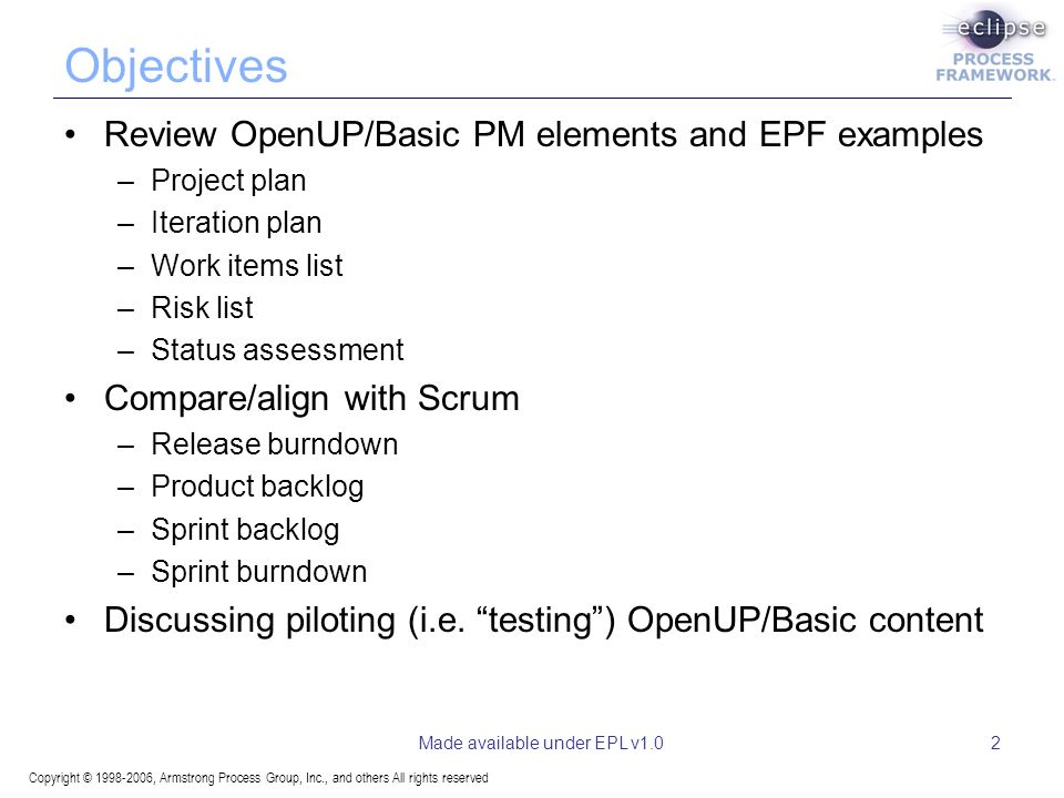 Copyright © 1998-2006, Armstrong Process Group, Inc., and others All rights reserved Made available under EPL v1.02 Objectives Review OpenUP/Basic PM elements and EPF examples –Project plan –Iteration plan –Work items list –Risk list –Status assessment Compare/align with Scrum –Release burndown –Product backlog –Sprint backlog –Sprint burndown Discussing piloting (i.e.