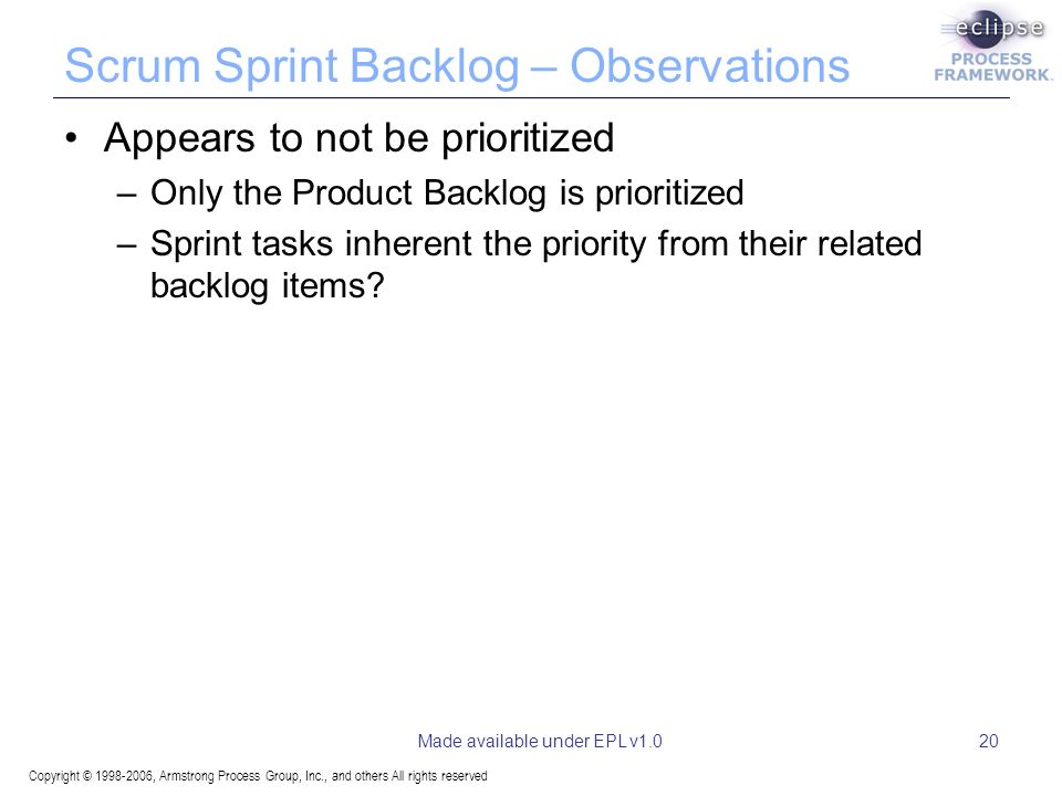 Copyright © 1998-2006, Armstrong Process Group, Inc., and others All rights reserved Made available under EPL v1.020 Scrum Sprint Backlog – Observations Appears to not be prioritized –Only the Product Backlog is prioritized –Sprint tasks inherent the priority from their related backlog items