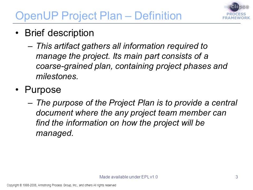 Copyright © 1998-2006, Armstrong Process Group, Inc., and others All rights reserved Made available under EPL v1.03 OpenUP Project Plan – Definition Brief description –This artifact gathers all information required to manage the project.