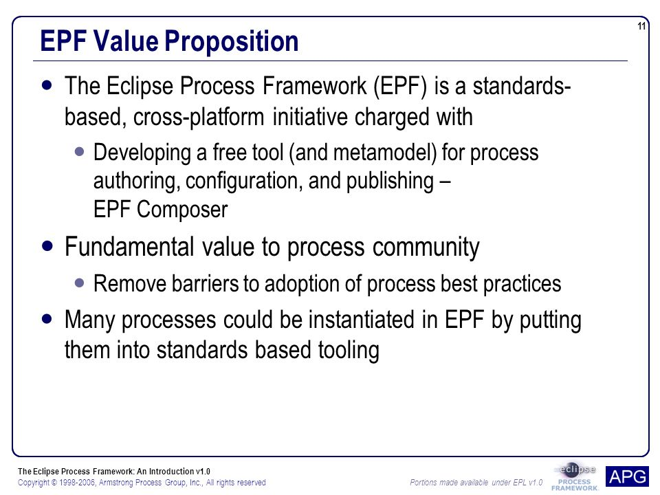 The Eclipse Process Framework: An Introduction v1.0 Copyright © , Armstrong Process Group, Inc., All rights reserved Portions made available under EPL v EPF Value Proposition The Eclipse Process Framework (EPF) is a standards- based, cross-platform initiative charged with Developing a free tool (and metamodel) for process authoring, configuration, and publishing – EPF Composer Fundamental value to process community Remove barriers to adoption of process best practices Many processes could be instantiated in EPF by putting them into standards based tooling