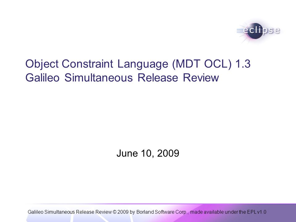 Galileo Simultaneous Release Review © 2009 by Borland Software Corp., made available under the EPL v1.0 Object Constraint Language (MDT OCL) 1.3 Galileo Simultaneous Release Review June 10, 2009