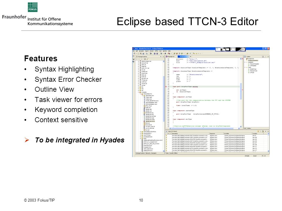© 2003 Fokus/TIP 10 Eclipse based TTCN-3 Editor Features Syntax Highlighting Syntax Error Checker Outline View Task viewer for errors Keyword completion Context sensitive To be integrated in Hyades