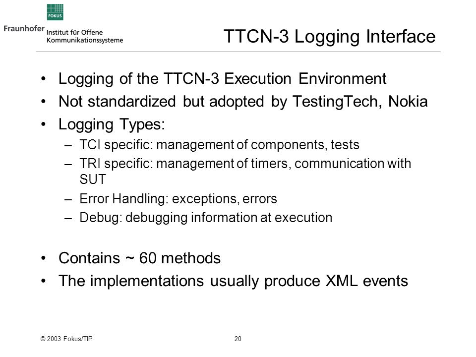 © 2003 Fokus/TIP 20 TTCN-3 Logging Interface Logging of the TTCN-3 Execution Environment Not standardized but adopted by TestingTech, Nokia Logging Types: –TCI specific: management of components, tests –TRI specific: management of timers, communication with SUT –Error Handling: exceptions, errors –Debug: debugging information at execution Contains ~ 60 methods The implementations usually produce XML events