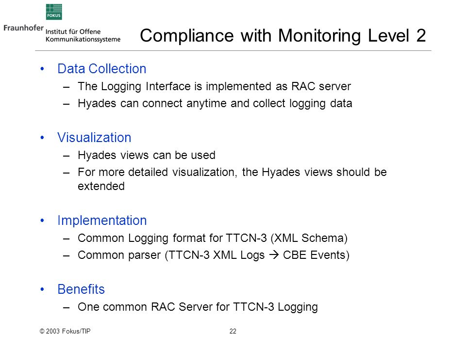 © 2003 Fokus/TIP 22 Compliance with Monitoring Level 2 Data Collection –The Logging Interface is implemented as RAC server –Hyades can connect anytime and collect logging data Visualization –Hyades views can be used –For more detailed visualization, the Hyades views should be extended Implementation –Common Logging format for TTCN-3 (XML Schema) –Common parser (TTCN-3 XML Logs CBE Events) Benefits –One common RAC Server for TTCN-3 Logging