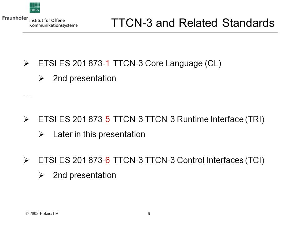 © 2003 Fokus/TIP 6 TTCN-3 and Related Standards ETSI ES 201 873-1TTCN-3 Core Language (CL) 2nd presentation … ETSI ES 201 873-5TTCN-3 TTCN-3 Runtime Interface (TRI) Later in this presentation ETSI ES 201 873-6TTCN-3 TTCN-3 Control Interfaces (TCI) 2nd presentation