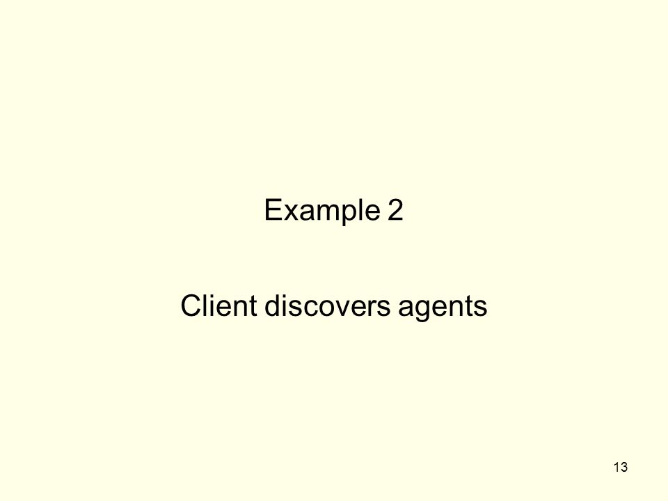 13 Example 2 Client discovers agents