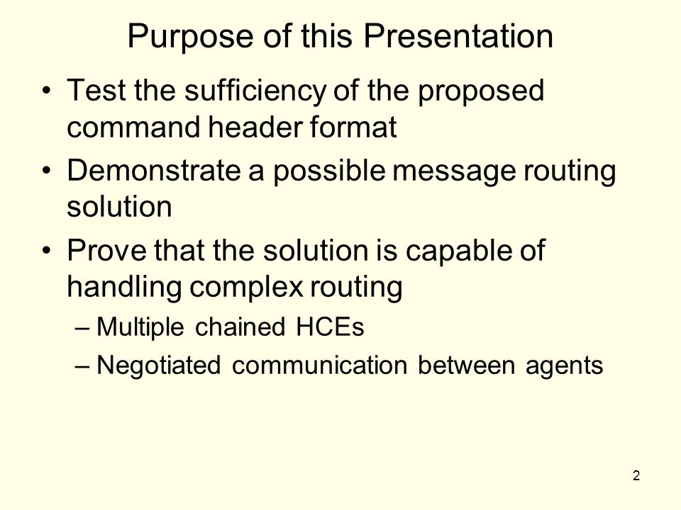 2 Purpose of this Presentation Test the sufficiency of the proposed command header format Demonstrate a possible message routing solution Prove that the solution is capable of handling complex routing –Multiple chained HCEs –Negotiated communication between agents
