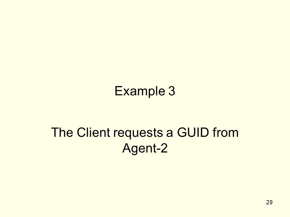 29 Example 3 The Client requests a GUID from Agent-2