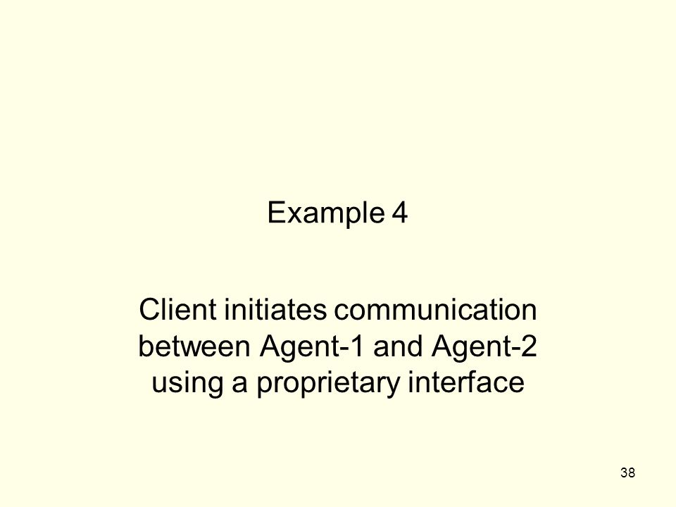 38 Example 4 Client initiates communication between Agent-1 and Agent-2 using a proprietary interface