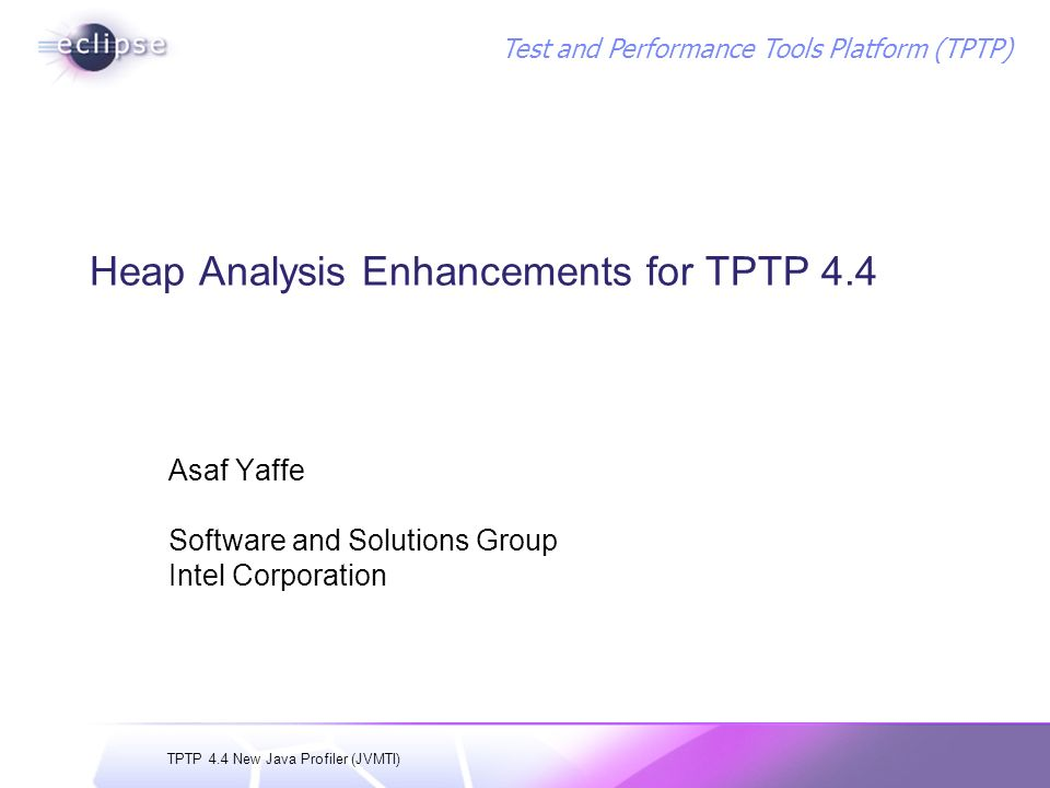 TPTP 4.4 New Java Profiler (JVMTI) Test and Performance Tools Platform (TPTP) Heap Analysis Enhancements for TPTP 4.4 Asaf Yaffe Software and Solutions Group Intel Corporation