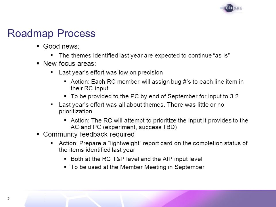 2 Roadmap Process Good news: The themes identified last year are expected to continue as is New focus areas: Last years effort was low on precision Action: Each RC member will assign bug #s to each line item in their RC input To be provided to the PC by end of September for input to 3.2 Last years effort was all about themes.