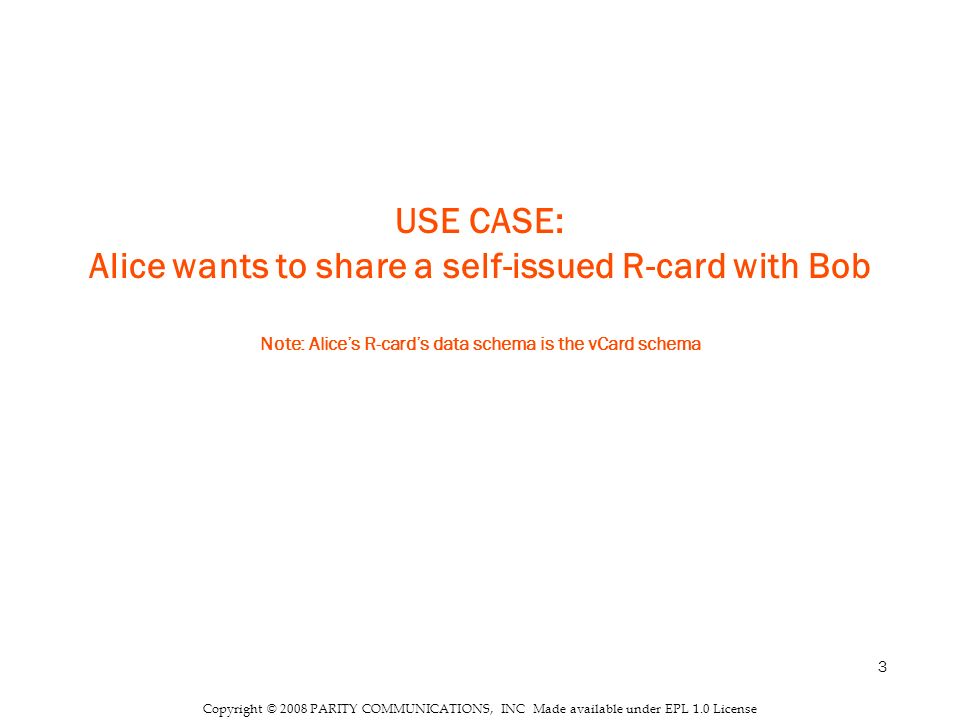 3 Copyright © 2008 PARITY COMMUNICATIONS, INC Made available under EPL 1.0 License USE CASE: Alice wants to share a self-issued R-card with Bob Note: Alices R-cards data schema is the vCard schema