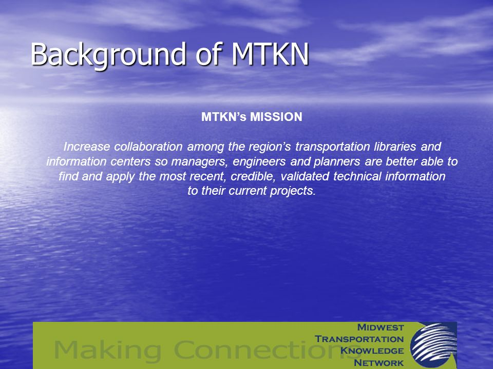 Background of MTKN MTKNs MISSION Increase collaboration among the regions transportation libraries and information centers so managers, engineers and planners are better able to find and apply the most recent, credible, validated technical information to their current projects.