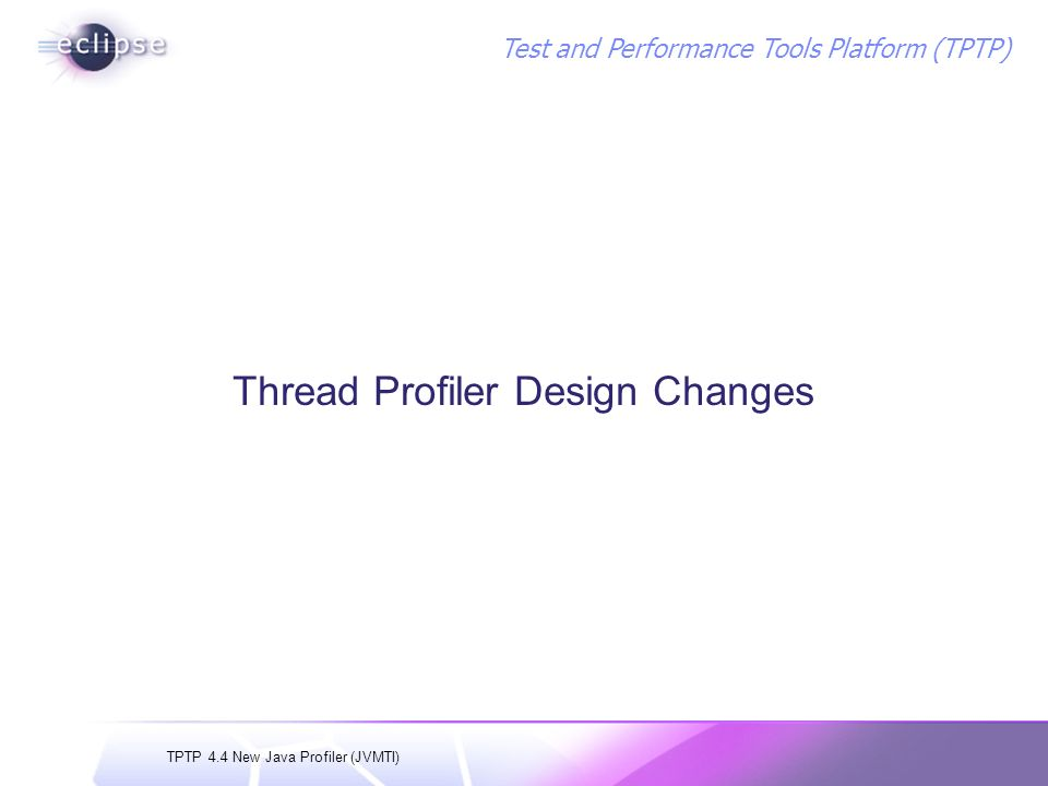 TPTP 4.4 New Java Profiler (JVMTI) Test and Performance Tools Platform (TPTP) Thread Profiler Design Changes