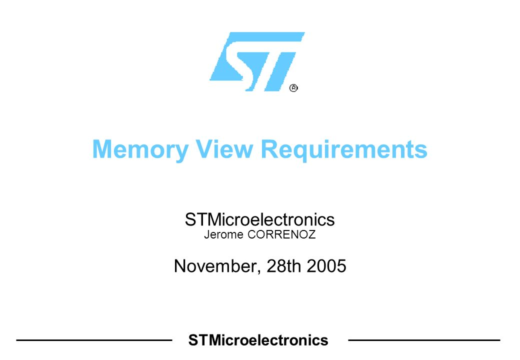 STMicroelectronics Memory View Requirements STMicroelectronics Jerome CORRENOZ November, 28th 2005