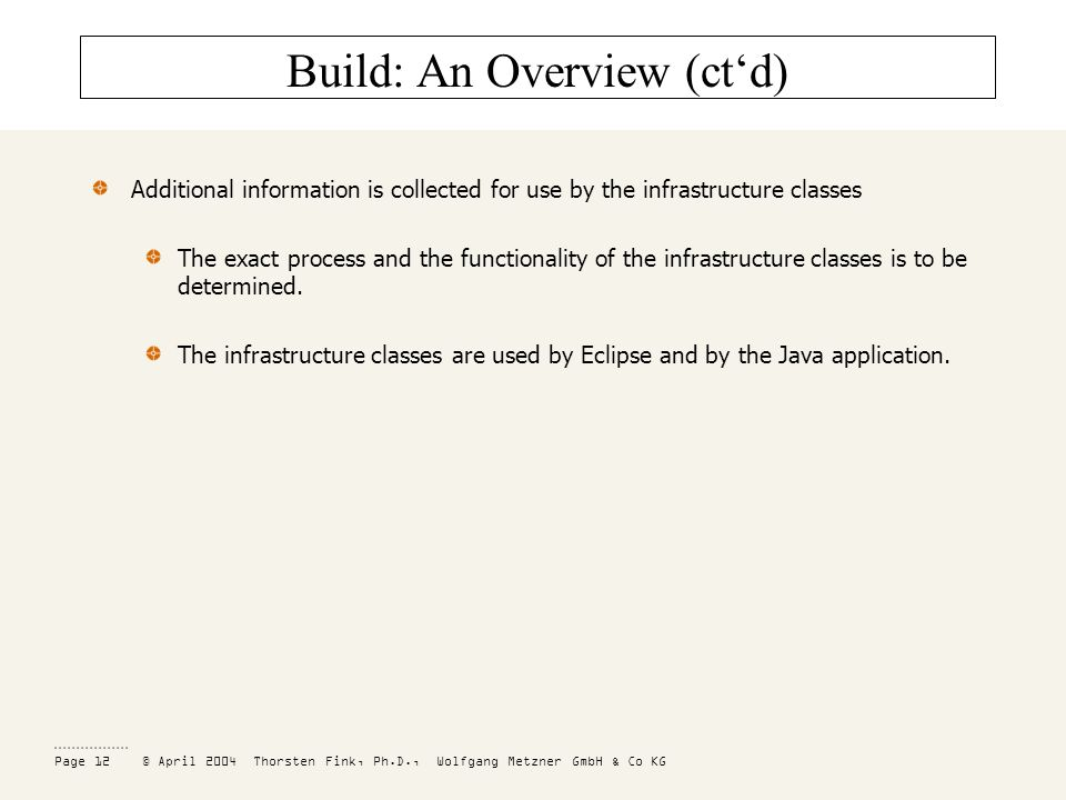 Page 12 © April 2004 Thorsten Fink, Ph.D., Wolfgang Metzner GmbH & Co KG Build: An Overview (ctd) Additional information is collected for use by the infrastructure classes The exact process and the functionality of the infrastructure classes is to be determined.