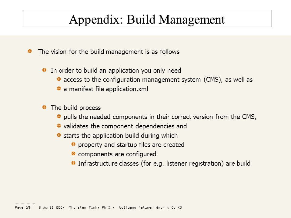 Page 19 © April 2004 Thorsten Fink, Ph.D., Wolfgang Metzner GmbH & Co KG Appendix: Build Management The vision for the build management is as follows In order to build an application you only need access to the configuration management system (CMS), as well as a manifest file application.xml The build process pulls the needed components in their correct version from the CMS, validates the component dependencies and starts the application build during which property and startup files are created components are configured Infrastructure classes (for e.g.