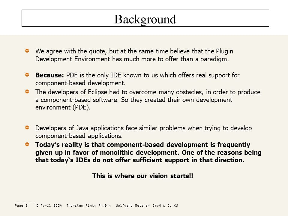 Page 3 © April 2004 Thorsten Fink, Ph.D., Wolfgang Metzner GmbH & Co KG Background We agree with the quote, but at the same time believe that the Plugin Development Environment has much more to offer than a paradigm.