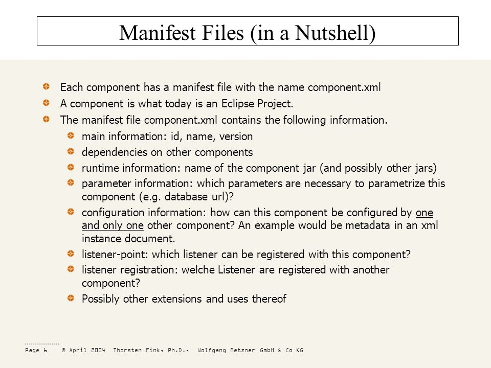 Page 6 © April 2004 Thorsten Fink, Ph.D., Wolfgang Metzner GmbH & Co KG Manifest Files (in a Nutshell) Each component has a manifest file with the name component.xml A component is what today is an Eclipse Project.
