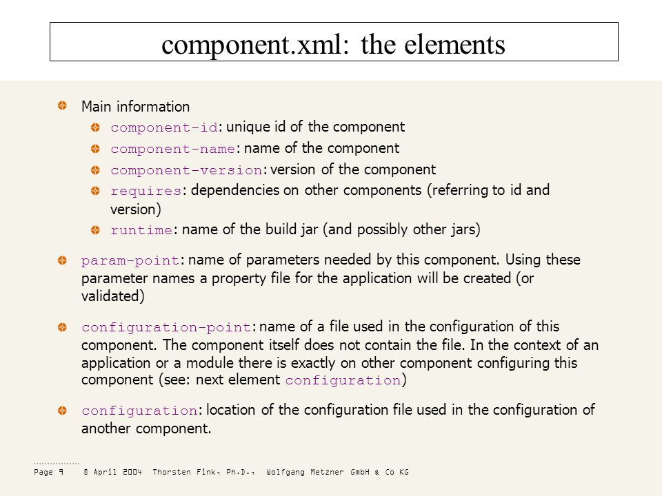 Page 9 © April 2004 Thorsten Fink, Ph.D., Wolfgang Metzner GmbH & Co KG component.xml: the elements Main information component-id : unique id of the component component-name : name of the component component-version : version of the component requires : dependencies on other components (referring to id and version) runtime : name of the build jar (and possibly other jars) param-point : name of parameters needed by this component.